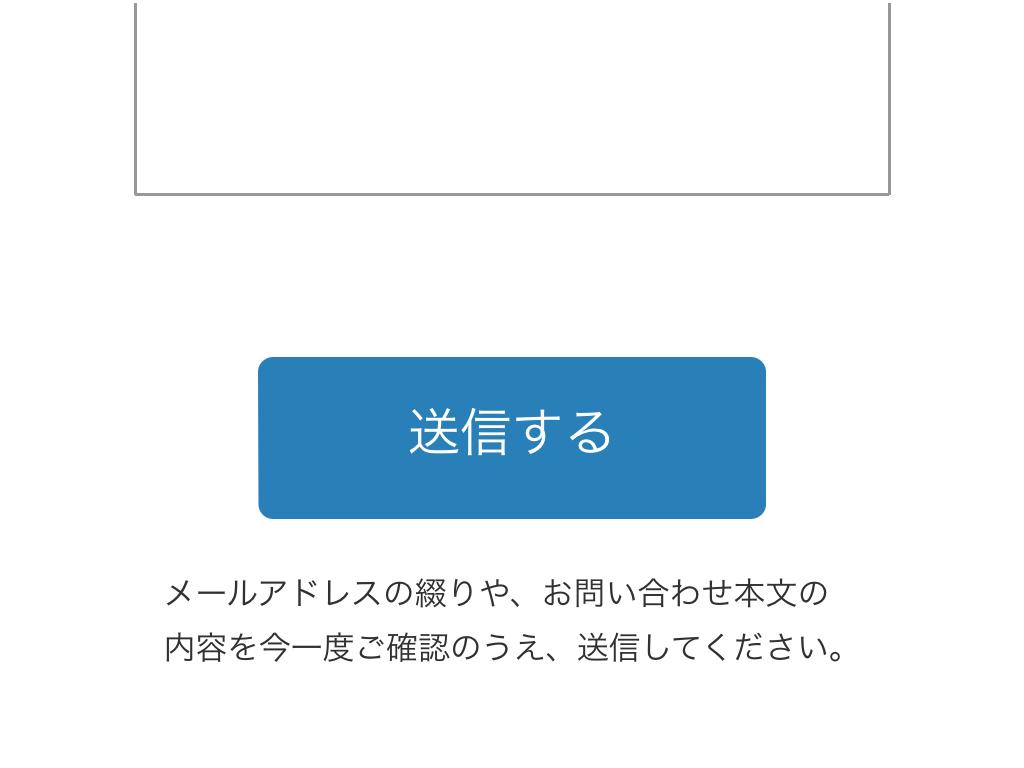 [送信する] ボタンの下に「メールアドレスの綴りや、お問い合わせ本文の内容を今一度ご確認のうえ、送信してください。」という追記がある例。